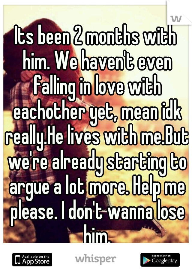 Its been 2 months with him. We haven't even falling in love with eachother yet, mean idk really.He lives with me.But we're already starting to argue a lot more. Help me please. I don't wanna lose him.