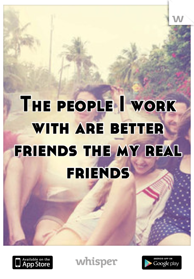 The people I work with are better friends the my real friends