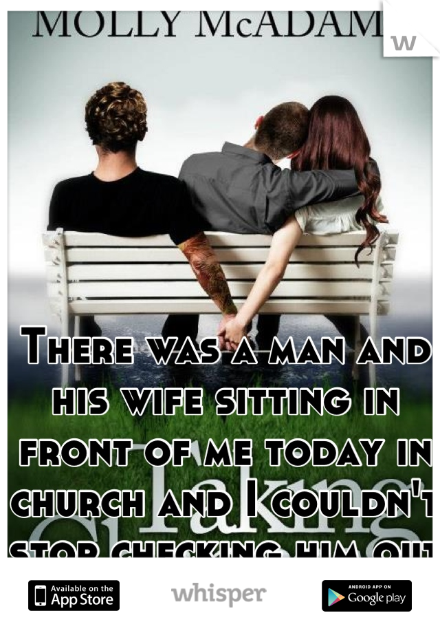 There was a man and his wife sitting in front of me today in church and I couldn't stop checking him out the entire service.