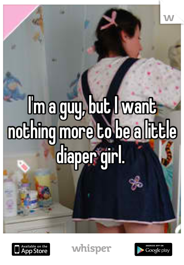 I'm a guy, but I want nothing more to be a little diaper girl.