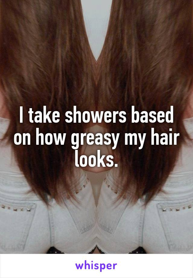 I take showers based on how greasy my hair looks.