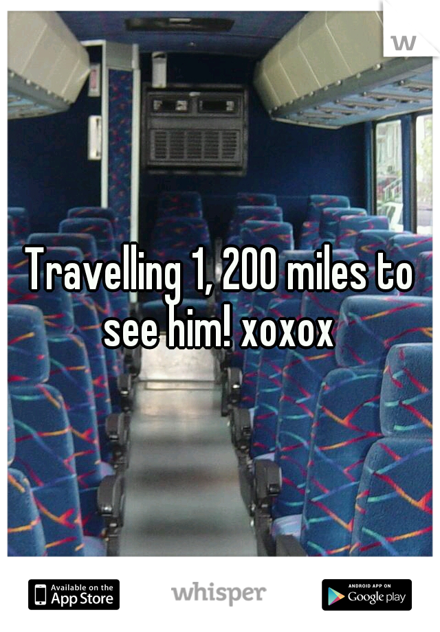 Travelling 1, 200 miles to see him! xoxox