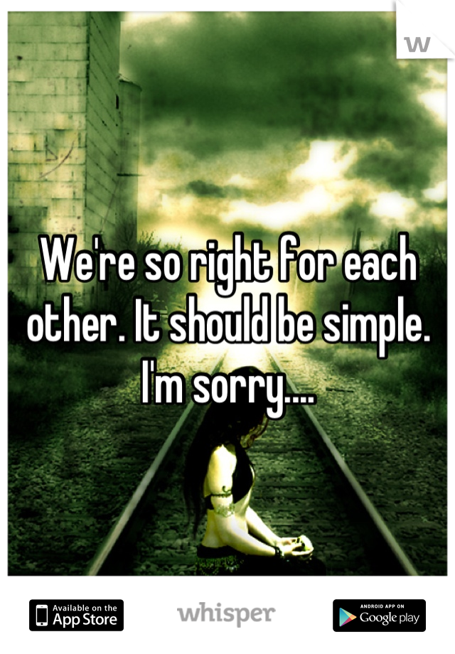 We're so right for each other. It should be simple. I'm sorry....