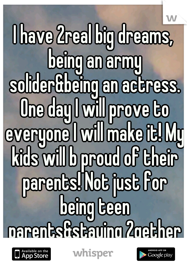 I have 2real big dreams, being an army solider&being an actress. One day I will prove to everyone I will make it! My kids will b proud of their parents! Not just for being teen parents&staying 2gether