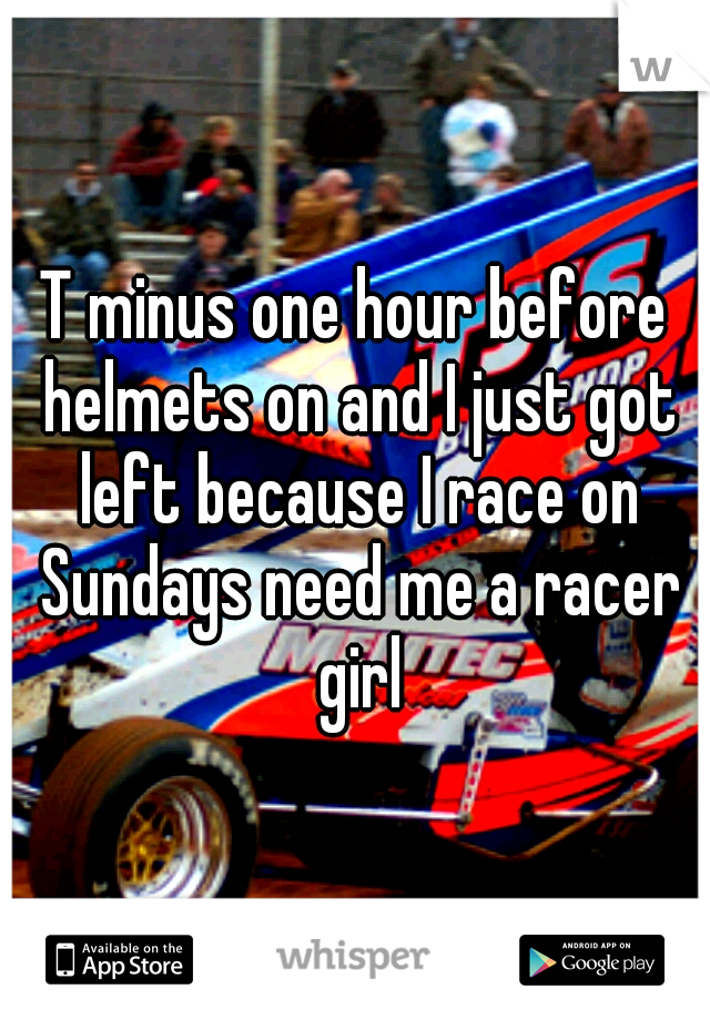 T minus one hour before helmets on and I just got left because I race on Sundays need me a racer girl