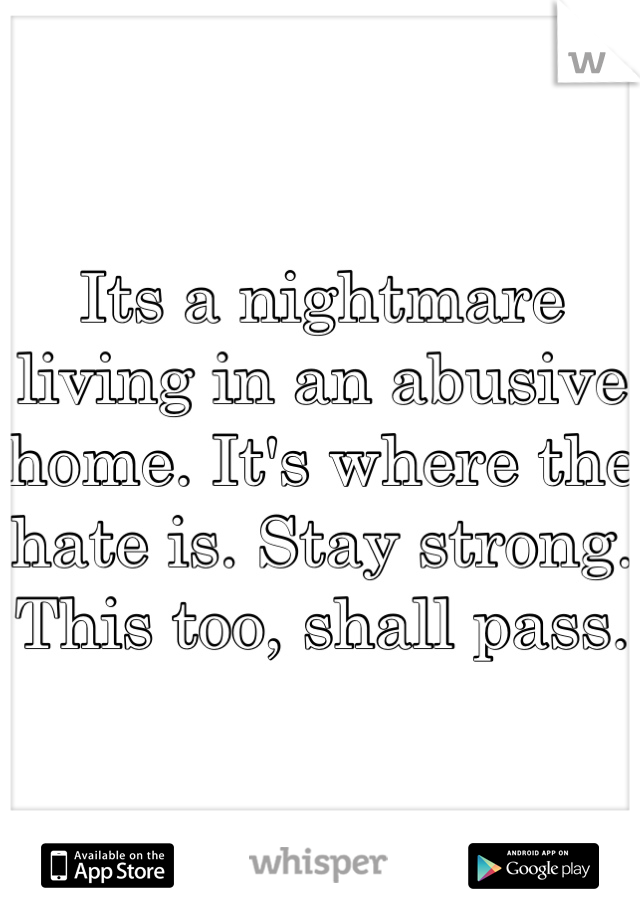 Its a nightmare living in an abusive home. It's where the hate is. Stay strong. This too, shall pass.