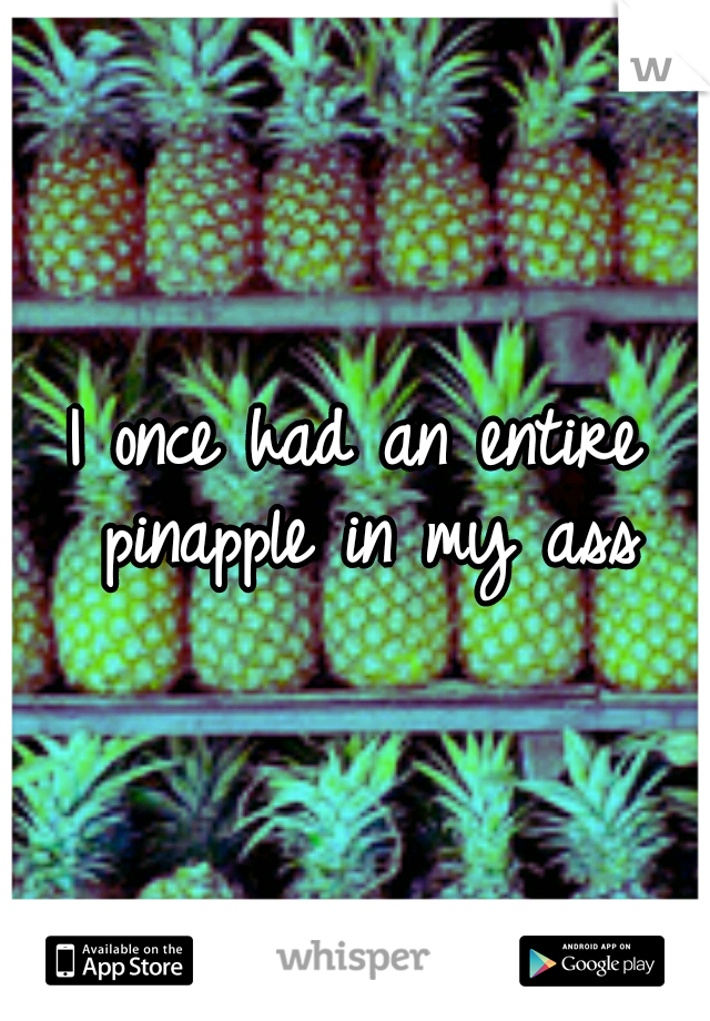 I once had an entire pinapple in my ass