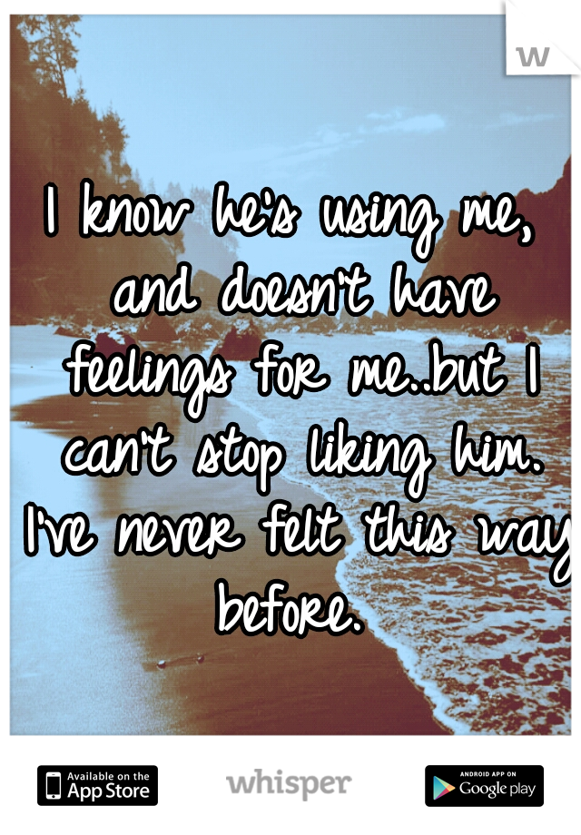 I know he's using me, and doesn't have feelings for me..but I can't stop liking him. I've never felt this way before.