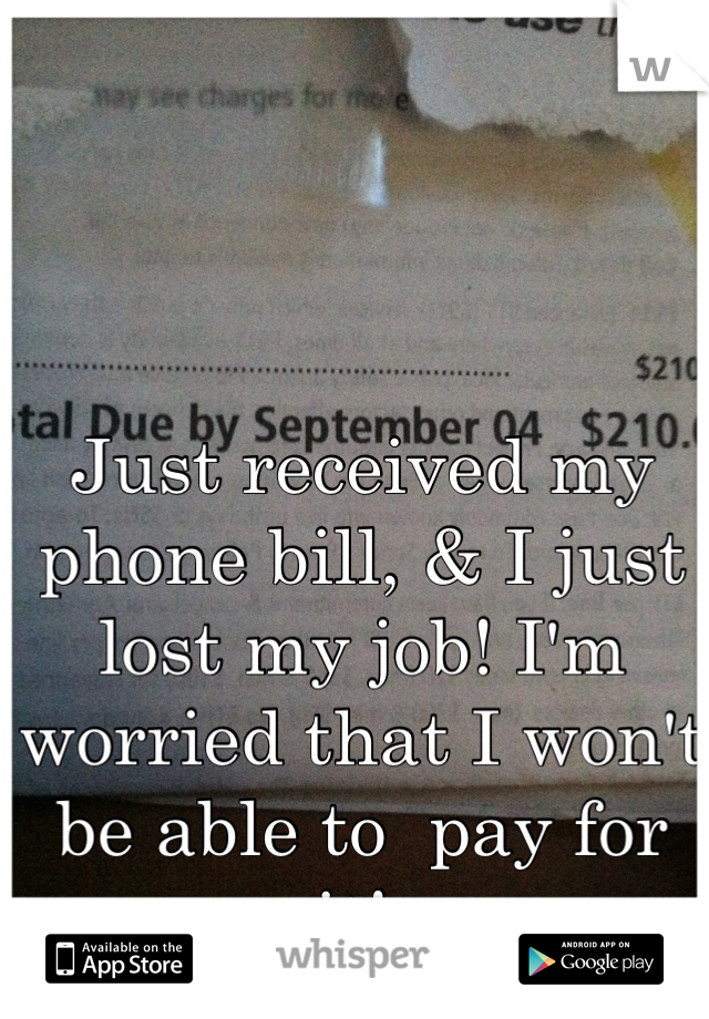 Just received my phone bill, & I just lost my job! I'm worried that I won't be able to  pay for it!