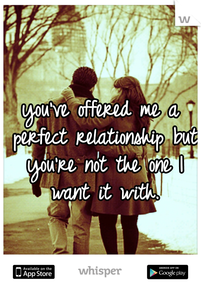 you've offered me a perfect relationship but you're not the one I want it with.