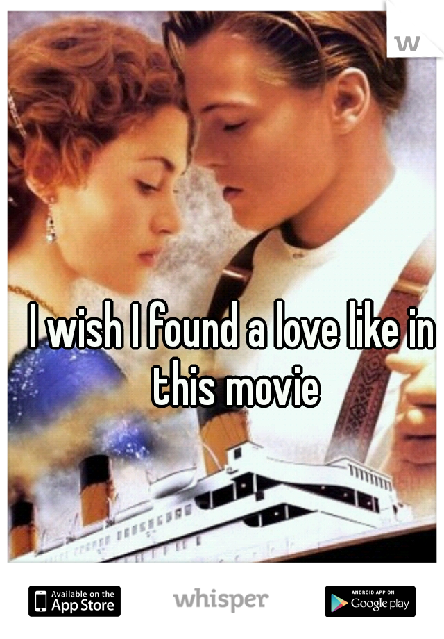 I wish I found a love like in this movie