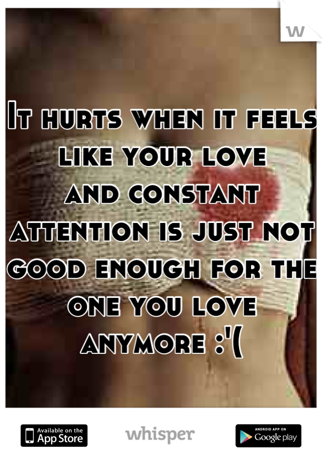 It hurts when it feels like your love  and constant attention is just not good enough for the  one you love anymore :'(