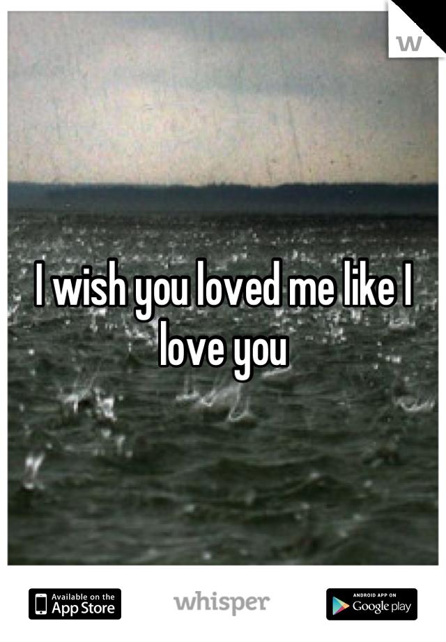 I wish you loved me like I love you