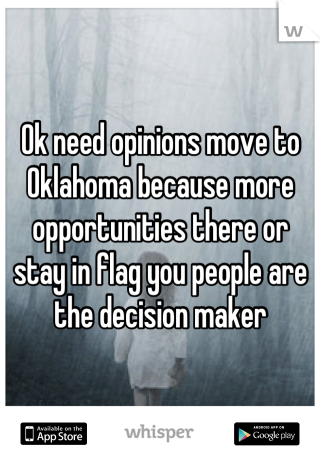 Ok need opinions move to Oklahoma because more opportunities there or stay in flag you people are the decision maker