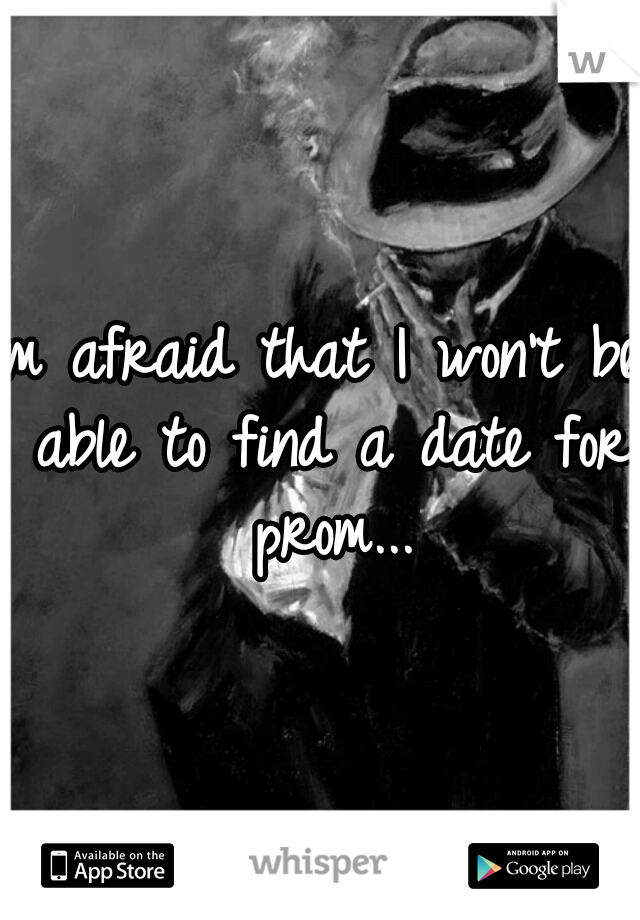 Im afraid that I won't be able to find a date for prom...