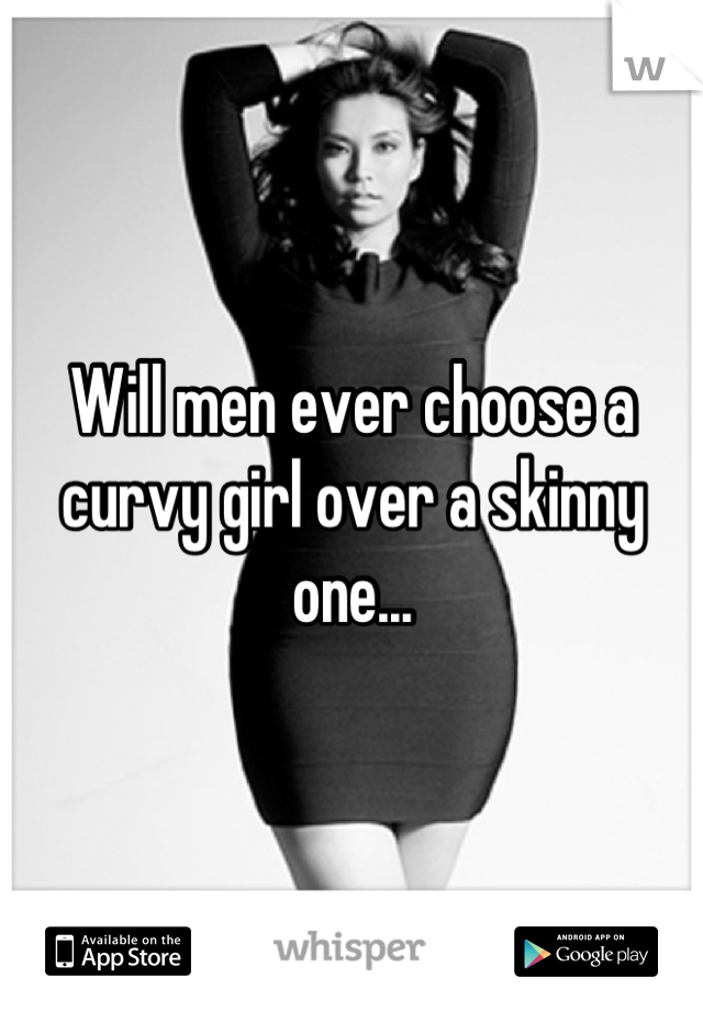 Will men ever choose a curvy girl over a skinny one...