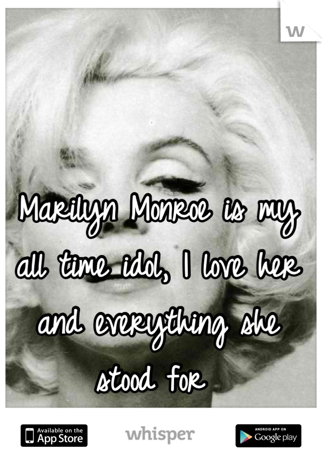 Marilyn Monroe is my all time idol, I love her and everything she stood for
