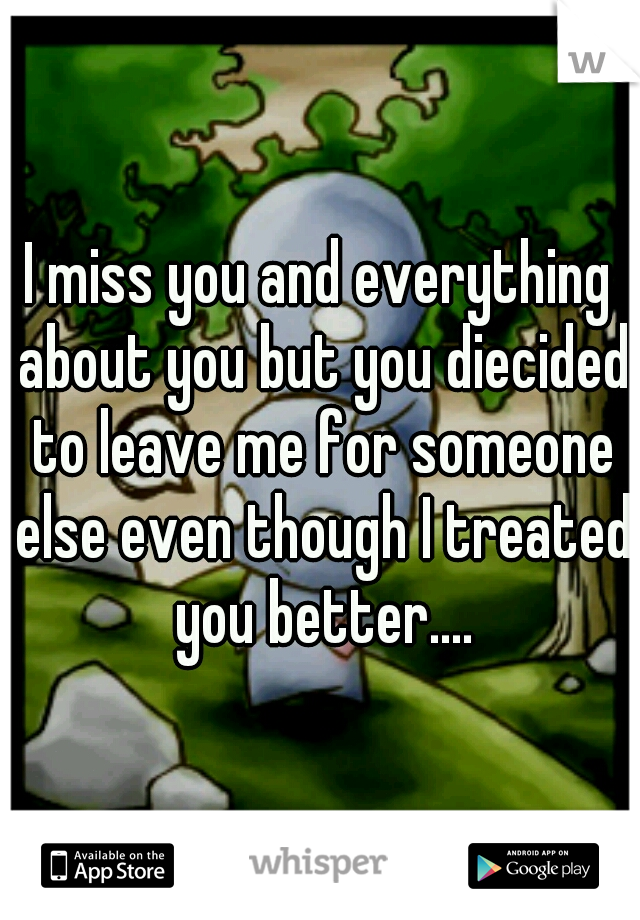 I miss you and everything about you but you diecided to leave me for someone else even though I treated you better....