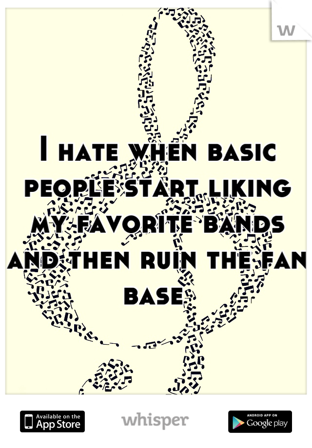 I hate when basic people start liking my favorite bands and then ruin the fan base