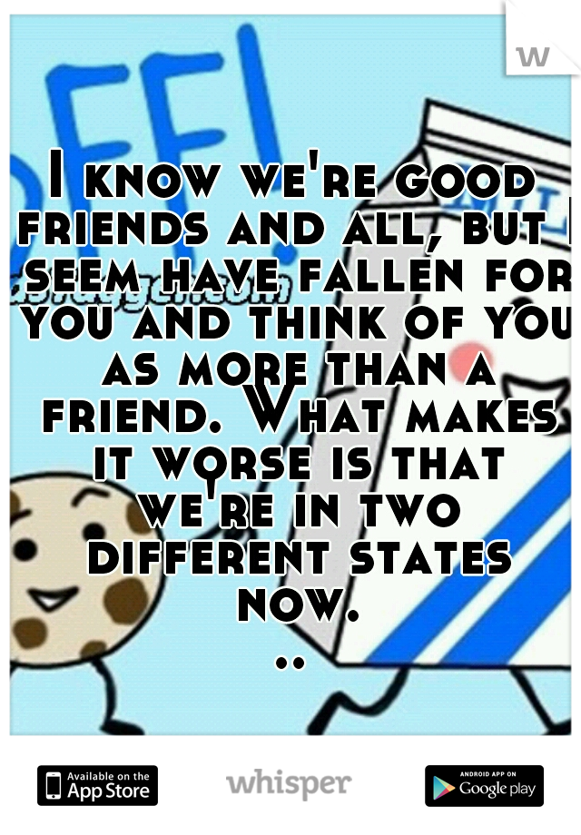 I know we're good friends and all, but I seem have fallen for you and think of you as more than a friend. What makes it worse is that we're in two different states now...