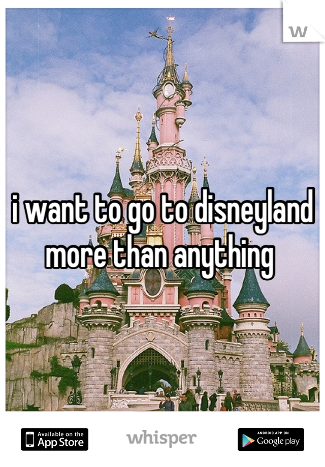 i want to go to disneyland more than anything
