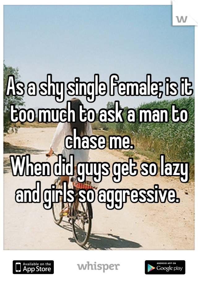 As a shy single female; is it too much to ask a man to chase me.  When did guys get so lazy and girls so aggressive.