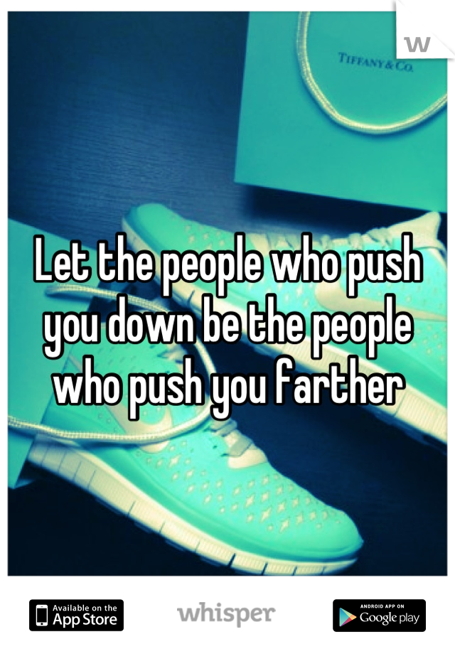 Let the people who push you down be the people who push you farther