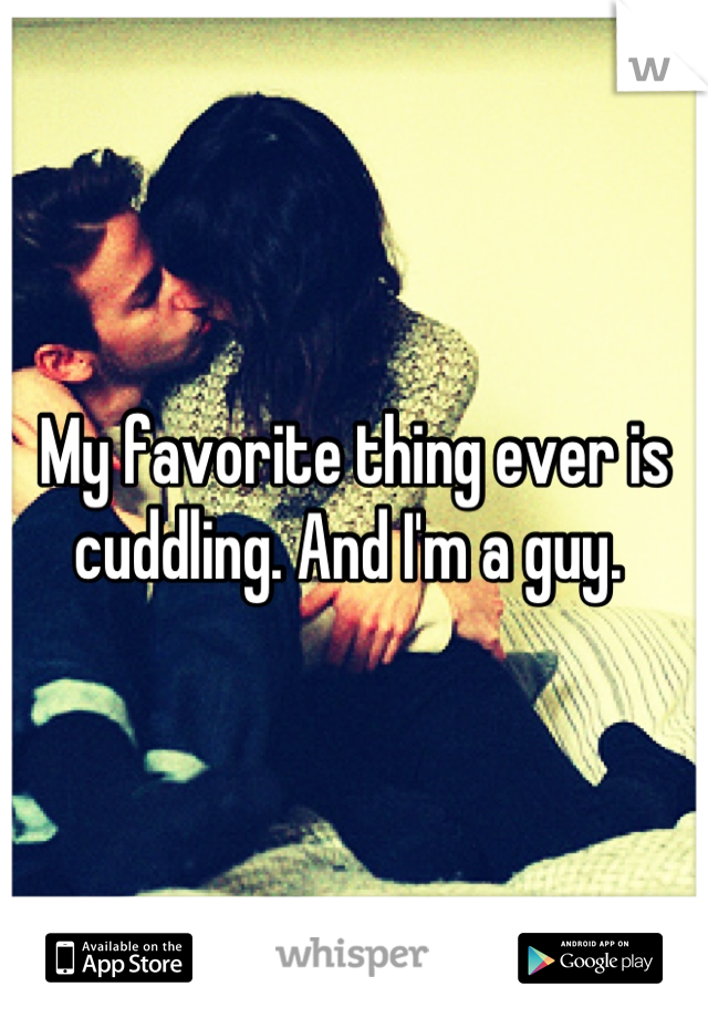 My favorite thing ever is cuddling. And I'm a guy.