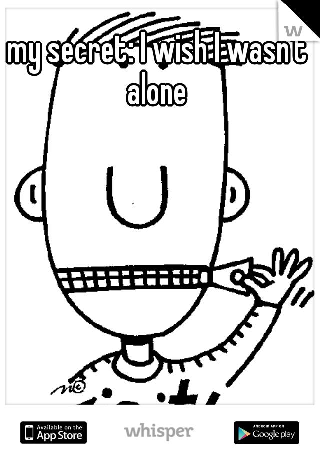 my secret: I wish I wasn't alone