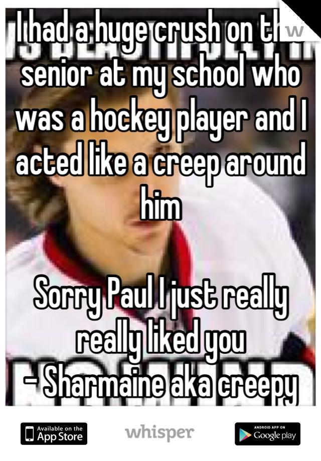 I had a huge crush on this senior at my school who was a hockey player and I acted like a creep around him   Sorry Paul I just really really liked you - Sharmaine aka creepy freshman girl