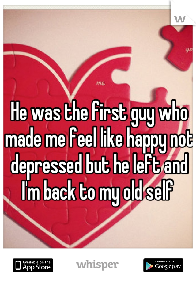 He was the first guy who made me feel like happy not depressed but he left and I'm back to my old self