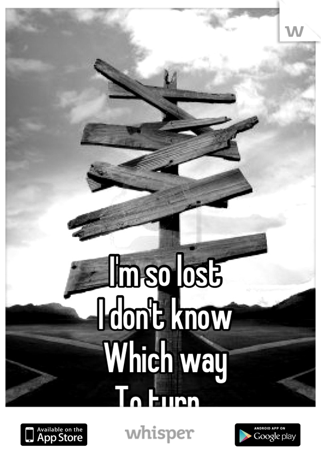 I'm so lost I don't know Which way To turn...
