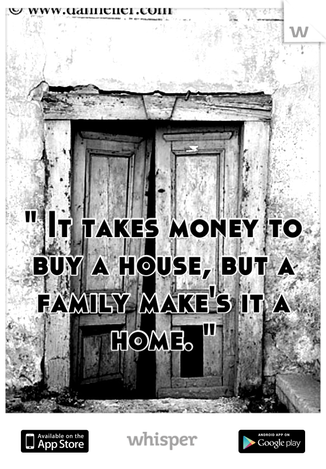 """"""" It takes money to buy a house, but a family make's it a home. """""""