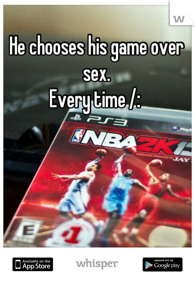 He chooses his game over sex.  Every time /: