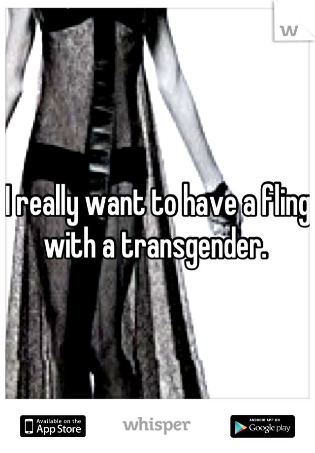 I really want to have a fling with a transgender.