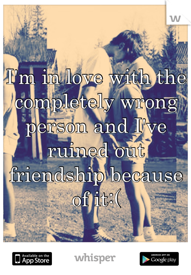 I'm in love with the completely wrong person and I've ruined out friendship because of it:(