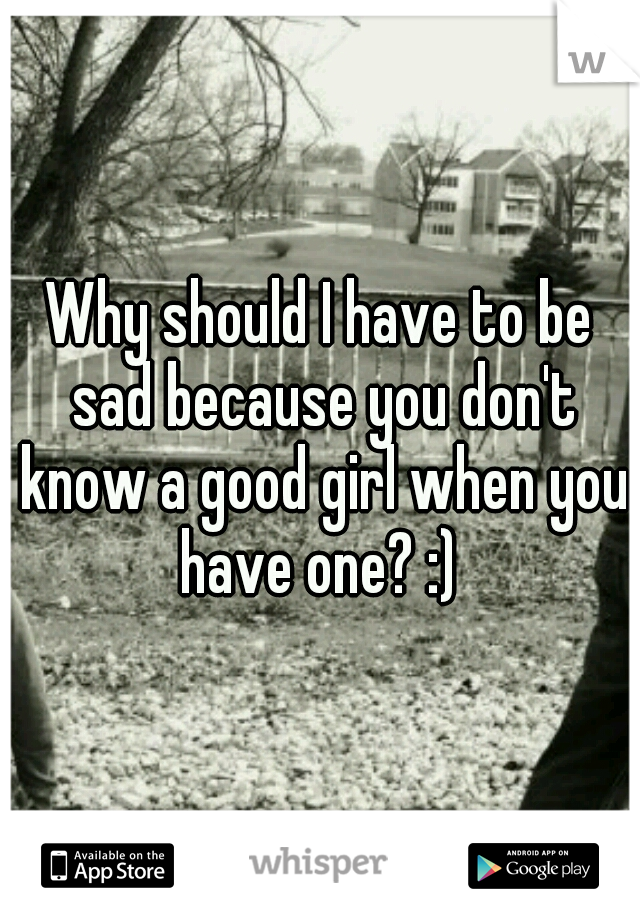 Why should I have to be sad because you don't know a good girl when you have one? :)