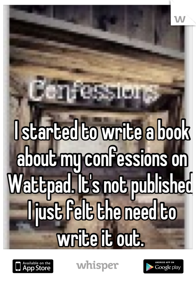 I started to write a book about my confessions on Wattpad. It's not published, I just felt the need to write it out.