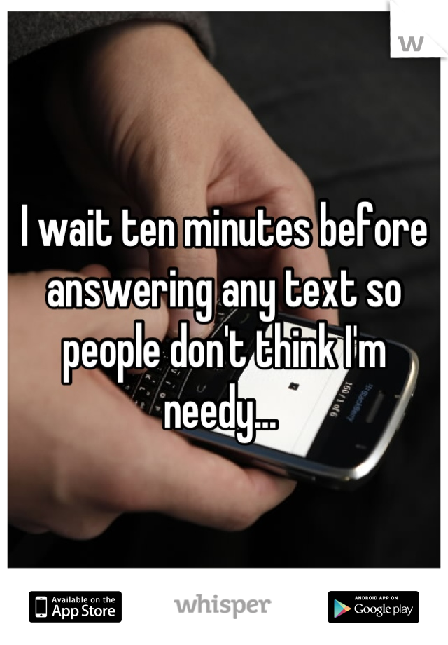I wait ten minutes before answering any text so people don't think I'm needy...