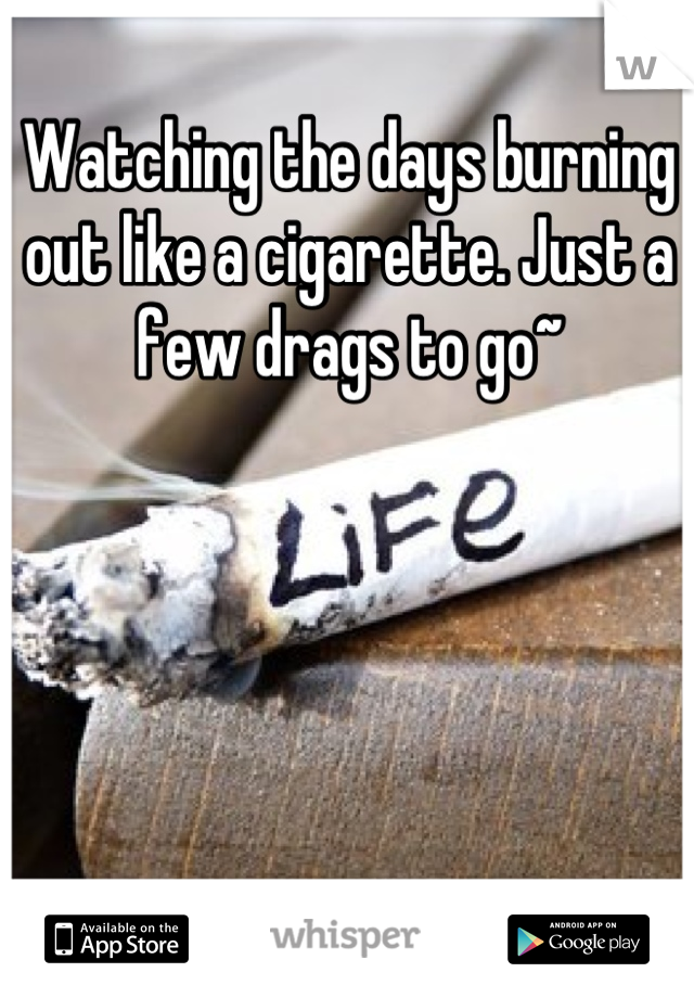 Watching the days burning out like a cigarette. Just a few drags to go~