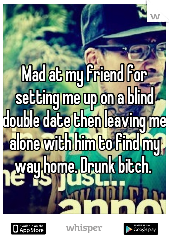 Mad at my friend for setting me up on a blind double date then leaving me alone with him to find my way home. Drunk bitch.