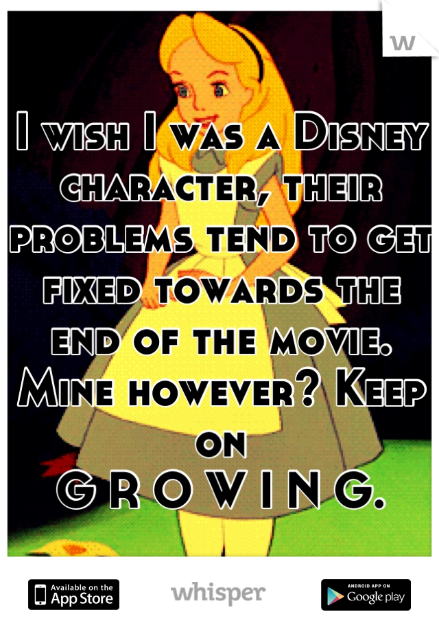 I wish I was a Disney character, their problems tend to get fixed towards the end of the movie. Mine however? Keep on  G R O W I N G.