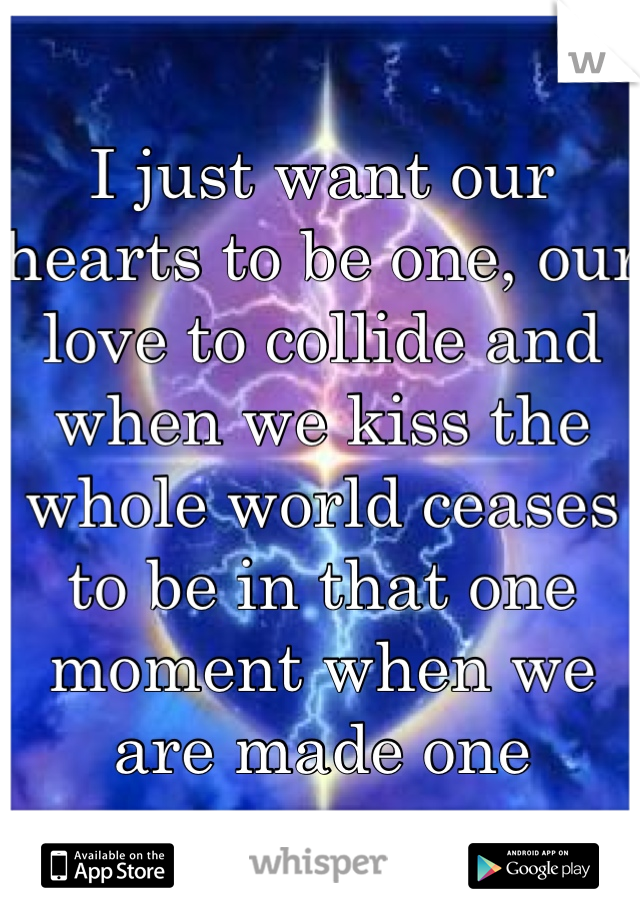 I just want our hearts to be one, our love to collide and when we kiss the whole world ceases to be in that one moment when we are made one