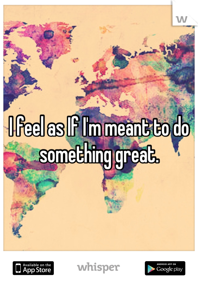I feel as If I'm meant to do something great.