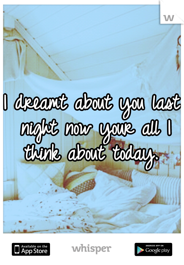 I dreamt about you last night now your all I think about today.