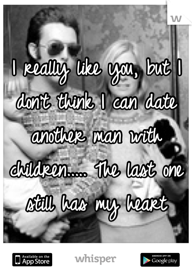 I really like you, but I don't think I can date another man with children..... The last one still has my heart