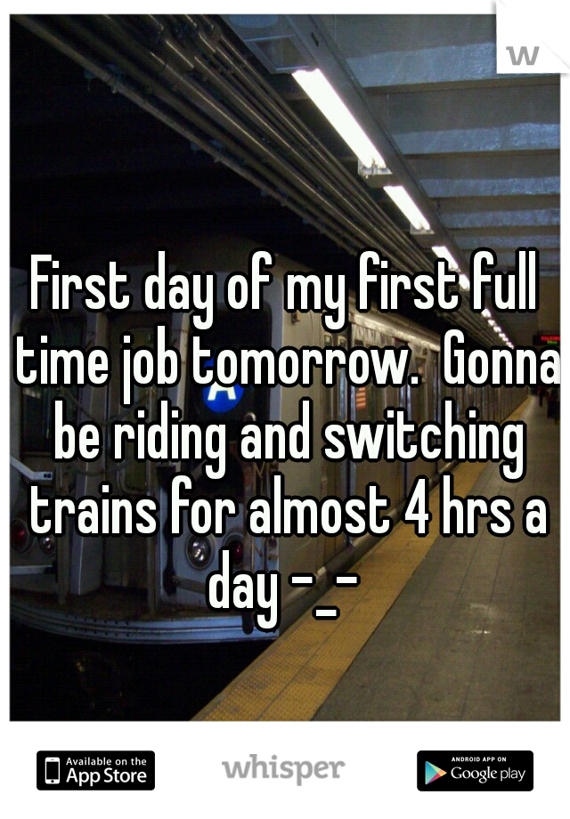 First day of my first full time job tomorrow.  Gonna be riding and switching trains for almost 4 hrs a day -_-