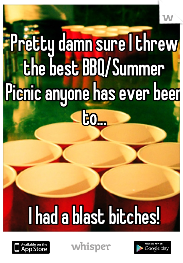 Pretty damn sure I threw the best BBQ/Summer Picnic anyone has ever been to...    I had a blast bitches!