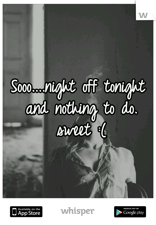 Sooo....night off tonight and nothing to do. sweet :(