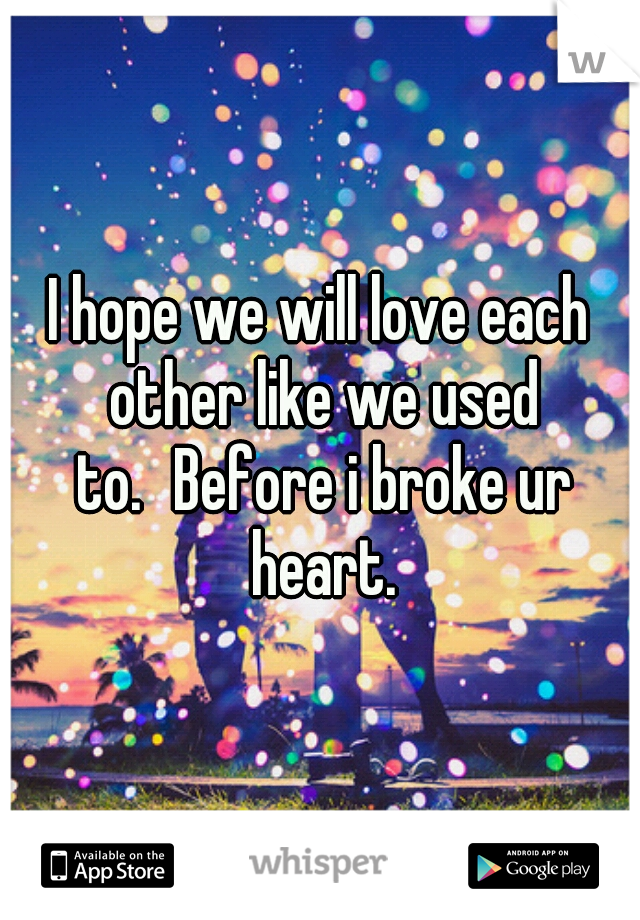 I hope we will love each other like we used to. Before i broke ur heart.